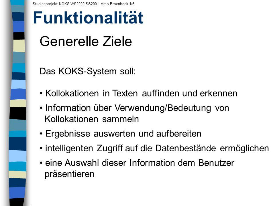 Funktionalität Studienprojekt: KOKS WS2000-SS2001 Arno Erpenbeck 1/6 Generelle Ziele Das KOKS-System soll: Kollokationen in Texten auffinden und erken