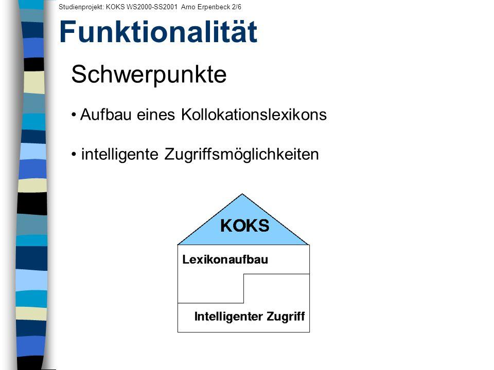 Funktionalität Studienprojekt: KOKS WS2000-SS2001 Arno Erpenbeck 2/6 Schwerpunkte Aufbau eines Kollokationslexikons intelligente Zugriffsmöglichkeiten