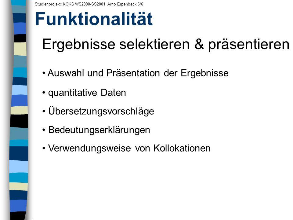 Funktionalität Studienprojekt: KOKS WS2000-SS2001 Arno Erpenbeck 6/6 Ergebnisse selektieren & präsentieren Auswahl und Präsentation der Ergebnisse qua