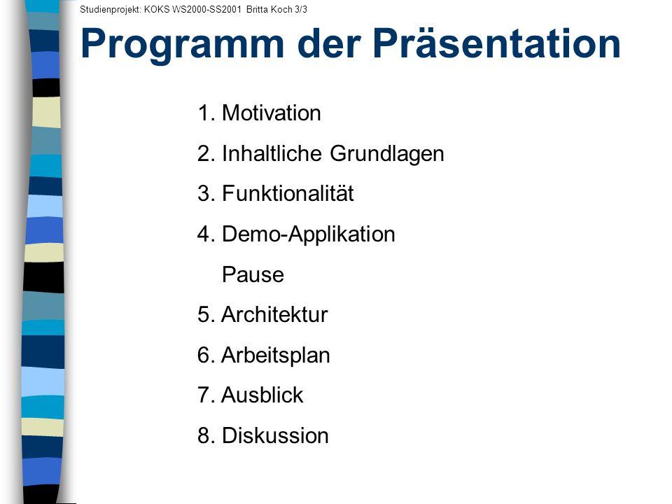 Programm der Präsentation Studienprojekt: KOKS WS2000-SS2001 Britta Koch 3/3 1. Motivation 2. Inhaltliche Grundlagen 3. Funktionalität 4. Demo-Applika