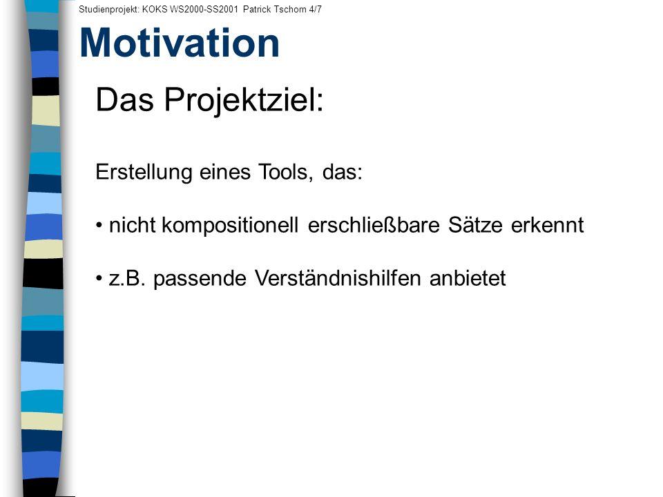Motivation Studienprojekt: KOKS WS2000-SS2001 Patrick Tschorn 4/7 Das Projektziel: Erstellung eines Tools, das: nicht kompositionell erschließbare Sät
