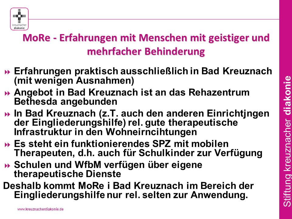www.kreuznacherdiakonie.de Stiftung kreuznacher diakonie MoRe - Erfahrungen mit Menschen mit geistiger und mehrfacher Behinderung Erfahrungen praktisch ausschließlich in Bad Kreuznach (mit wenigen Ausnahmen) Angebot in Bad Kreuznach ist an das Rehazentrum Bethesda angebunden In Bad Kreuznach (z.T.