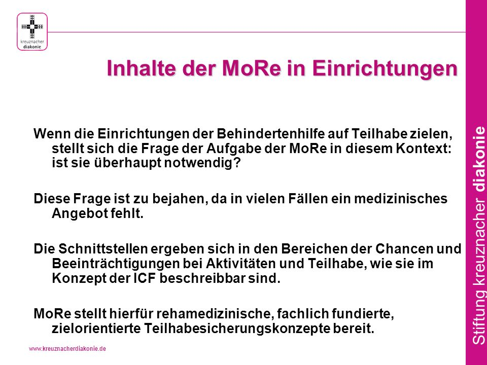 www.kreuznacherdiakonie.de Stiftung kreuznacher diakonie Inhalte der MoRe in Einrichtungen Wenn die Einrichtungen der Behindertenhilfe auf Teilhabe zielen, stellt sich die Frage der Aufgabe der MoRe in diesem Kontext: ist sie überhaupt notwendig.