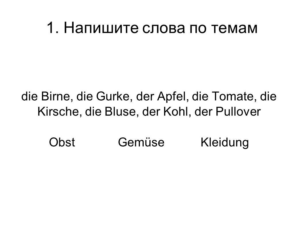 1. Напишите слова по темам die Birne, die Gurke, der Apfel, die Tomate, die Kirsche, die Bluse, der Kohl, der Pullover Obst GemüseKleidung
