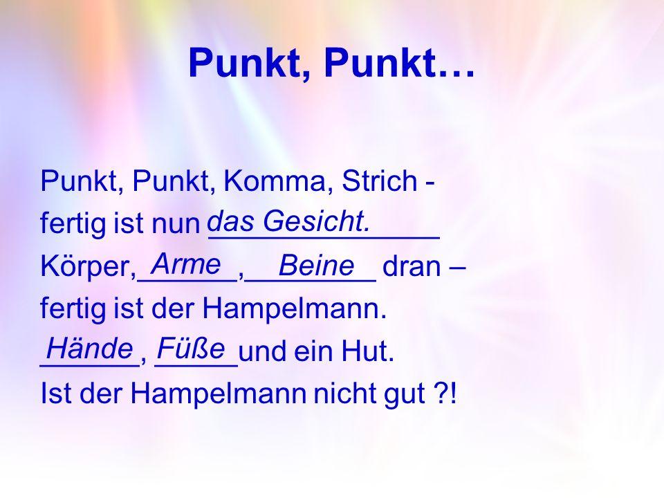 Punkt, Punkt… Punkt, Punkt, Komma, Strich - fertig ist nun ______________ Körper,______,________ dran – fertig ist der Hampelmann. ______, _____und ei