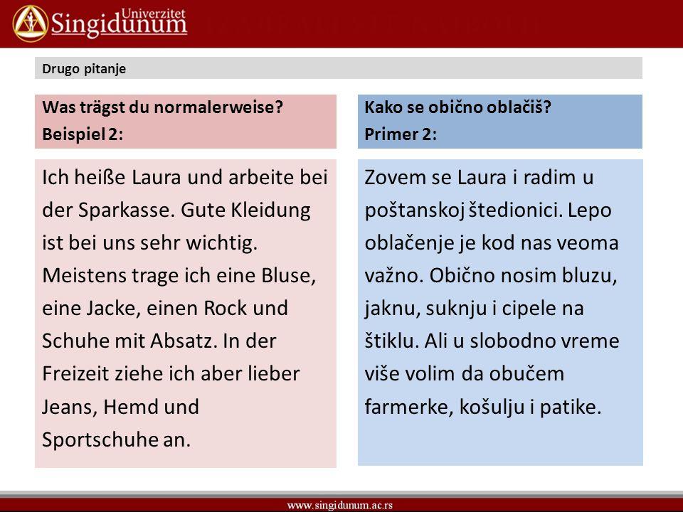 Drugo pitanje Was trägst du normalerweise? Beispiel 2: Ich heiße Laura und arbeite bei der Sparkasse. Gute Kleidung ist bei uns sehr wichtig. Meistens