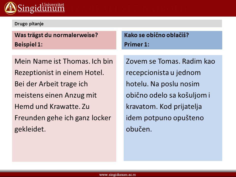 Drugo pitanje Was trägst du normalerweise? Beispiel 1: Mein Name ist Thomas. Ich bin Rezeptionist in einem Hotel. Bei der Arbeit trage ich meistens ei