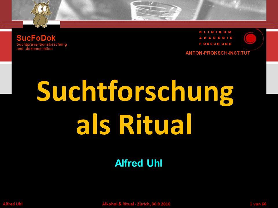 Alfred Uhl Alkohol & Ritual - Zürich, 30.9.2010 1 von 66 Suchtforschung als Ritual Alfred Uhl SucFoDok Suchtpr ä ventionsforschung und -dokumentation