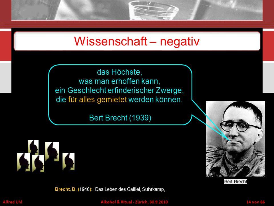 Alfred Uhl Alkohol & Ritual - Zürich, 30.9.2010 14 von 66 Wissenschaft – negativ Brecht, B. (): Brecht, B. (1948): Das Leben des Galilei, Suhrkamp, Be