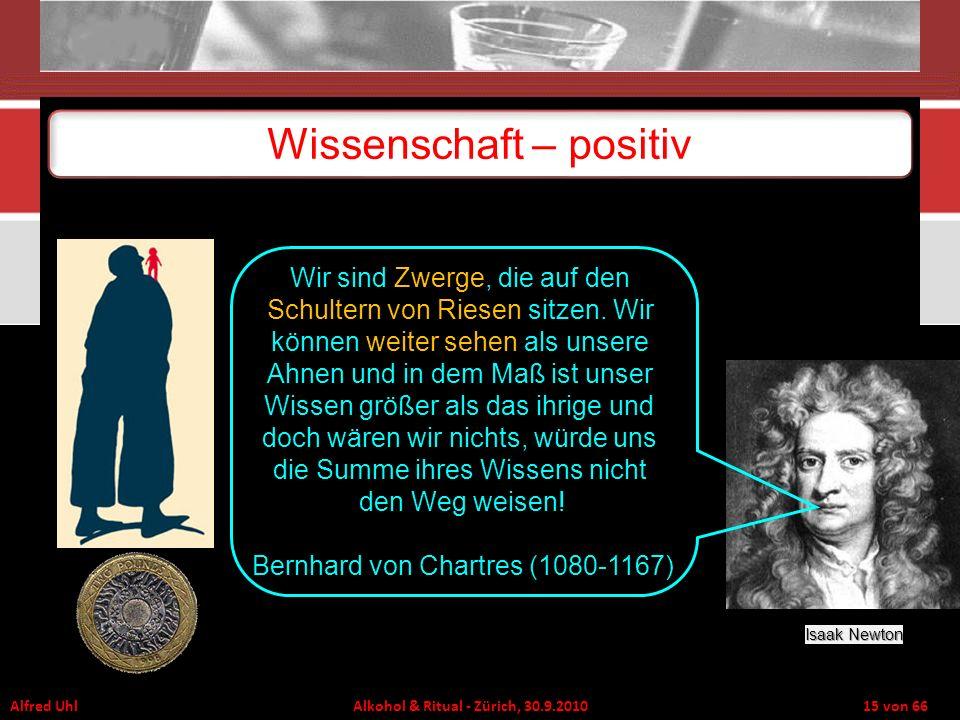 Alfred Uhl Alkohol & Ritual - Zürich, 30.9.2010 15 von 66 Wissenschaft – positiv Isaak Newton Wir sind Zwerge, die auf den Schultern von Riesen sitzen