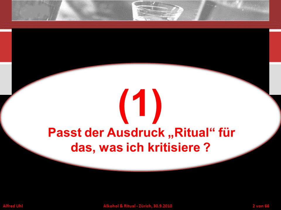Alfred Uhl Alkohol & Ritual - Zürich, 30.9.2010 3 von 66 Thema: Suchtforschung als Ritual Balzritual (angeboren) Zwangsritual (krankhaft) Adrian Monk Grußritual (sozialisiert)