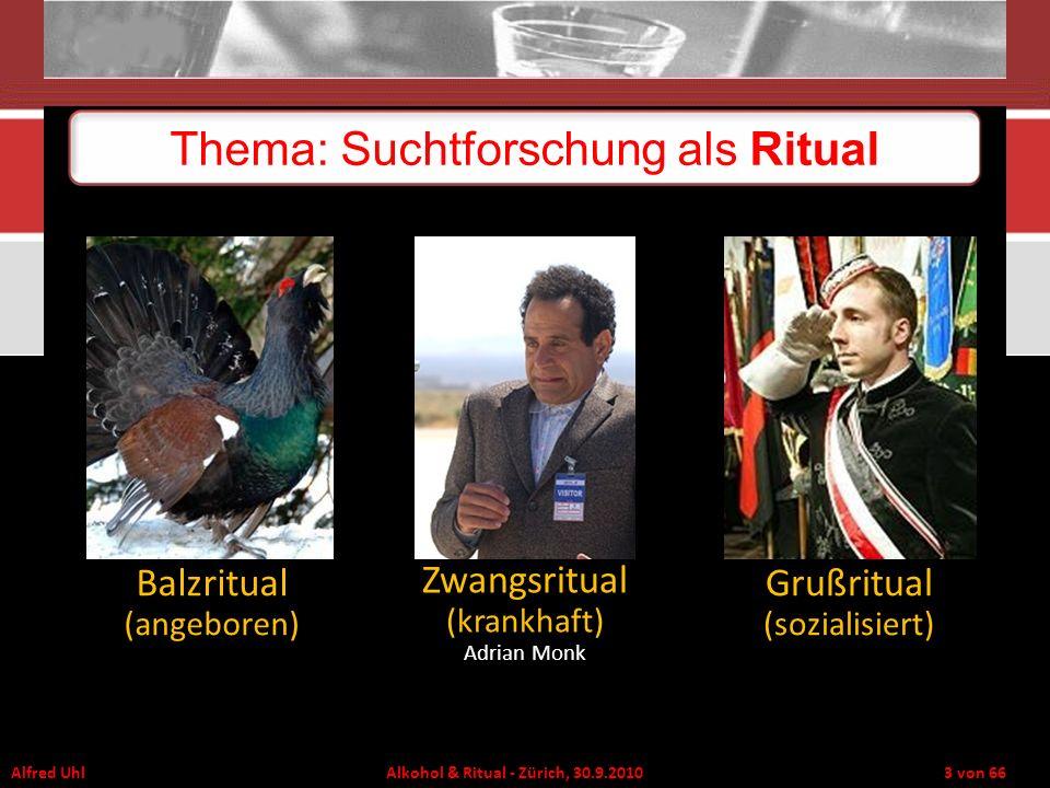 Alfred Uhl Alkohol & Ritual - Zürich, 30.9.2010 3 von 66 Thema: Suchtforschung als Ritual Balzritual (angeboren) Zwangsritual (krankhaft) Adrian Monk