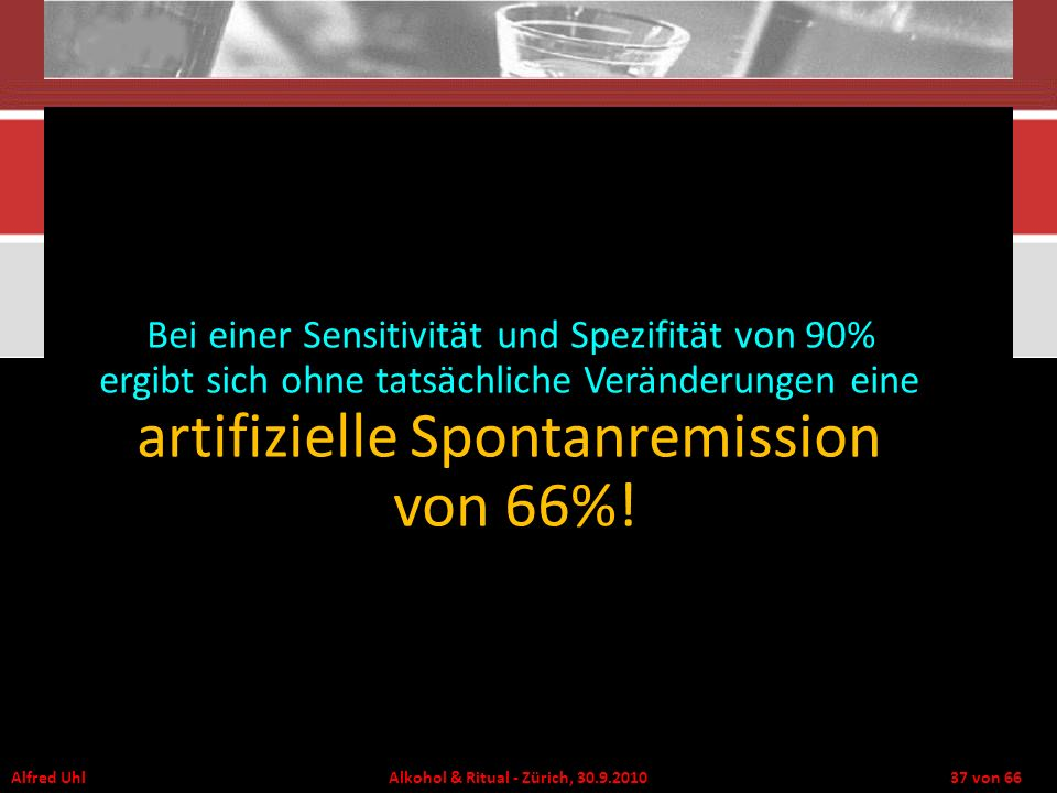 Alfred Uhl Alkohol & Ritual - Zürich, 30.9.2010 37 von 66 Bei einer Sensitivität und Spezifität von 90% ergibt sich ohne tatsächliche Veränderungen ei
