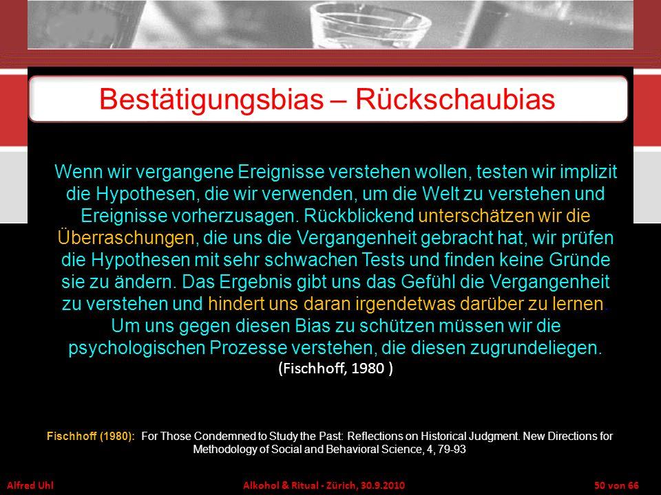 Alfred Uhl Alkohol & Ritual - Zürich, 30.9.2010 50 von 66 Bestätigungsbias – Rückschaubias Wenn wir vergangene Ereignisse verstehen wollen, testen wir