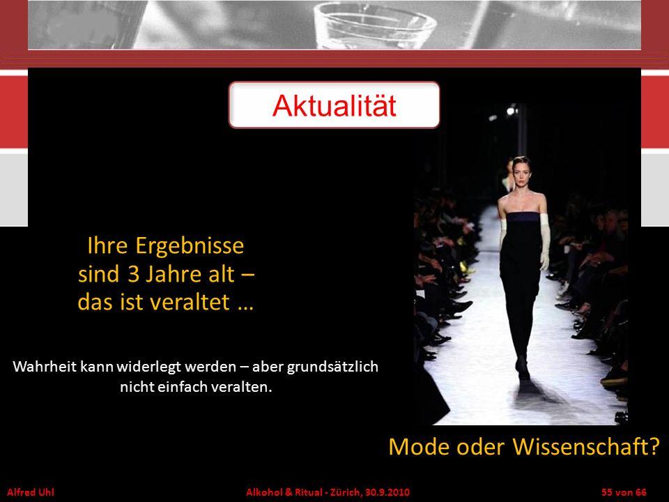 Alfred Uhl Alkohol & Ritual - Zürich, 30.9.2010 55 von 66 Ihre Ergebnisse sind 3 Jahre alt – das ist veraltet … Mode oder Wissenschaft? Aktualität Wah