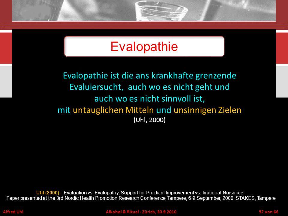 Alfred Uhl Alkohol & Ritual - Zürich, 30.9.2010 57 von 66 Evalopathie ist die ans krankhafte grenzende Evaluiersucht, auch wo es nicht geht und auch w
