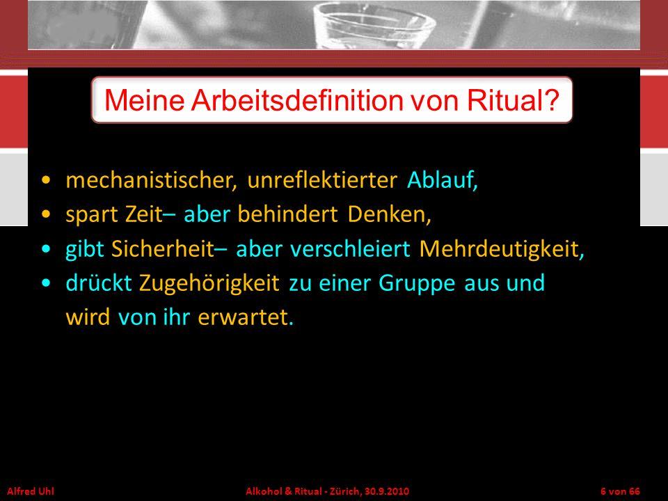 Alfred Uhl Alkohol & Ritual - Zürich, 30.9.2010 6 von 66 Meine Arbeitsdefinition von Ritual? mechanistischer, unreflektierter Ablauf, spart Zeit– aber