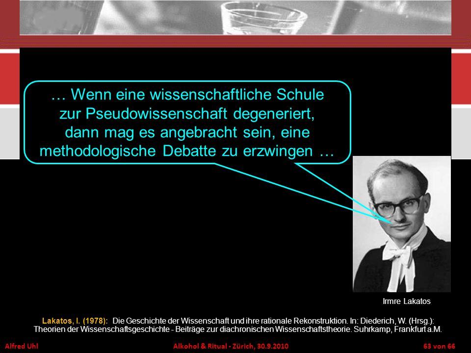Alfred Uhl Alkohol & Ritual - Zürich, 30.9.2010 63 von 66 Lakatos, I. (1978): Die Geschichte der Wissenschaft und ihre rationale Rekonstruktion. In: D