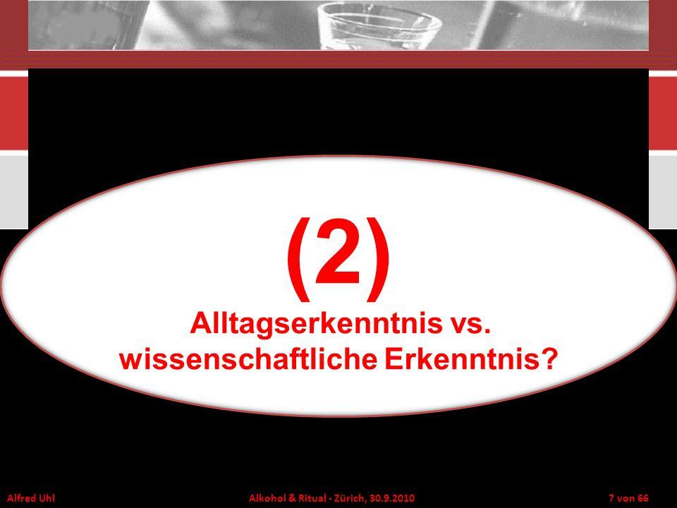 Alfred Uhl Alkohol & Ritual - Zürich, 30.9.2010 8 von 66 Formen eines inneren Modells der Wirklichkeit (bewusst oder intuitiv) Behauptungen – Hypothesen – Glaube Erfahrungen – Beobachtung – Empirie Nachdenken – Theorie – Logik Wir verfügen über bewusste und unbewusste innere Kausalmodelle der Wirklichkeit, die es uns ermöglichen intuitiv oder nachdenkend vorherzusagen welche Auswirkungen Verhalten haben wird.