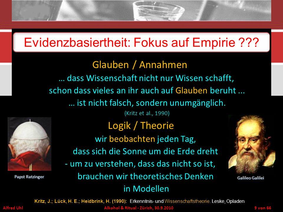 Alfred Uhl Alkohol & Ritual - Zürich, 30.9.2010 9 von 66 Evidenzbasiertheit: Fokus auf Empirie ??? Glauben / Annahmen … dass Wissenschaft nicht nur Wi