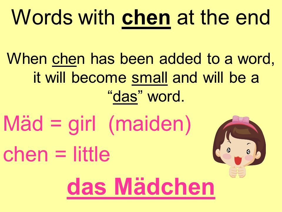 Words with chen at the end When chen has been added to a word, it will become small and will be adas word. Mäd = girl (maiden) chen = little das Mädch