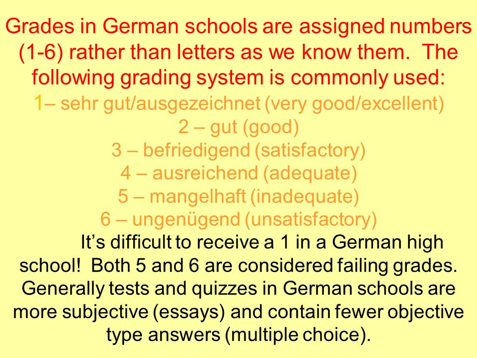 Grades in German schools are assigned numbers (1-6) rather than letters as we know them. The following grading system is commonly used: 1 – sehr gut/a