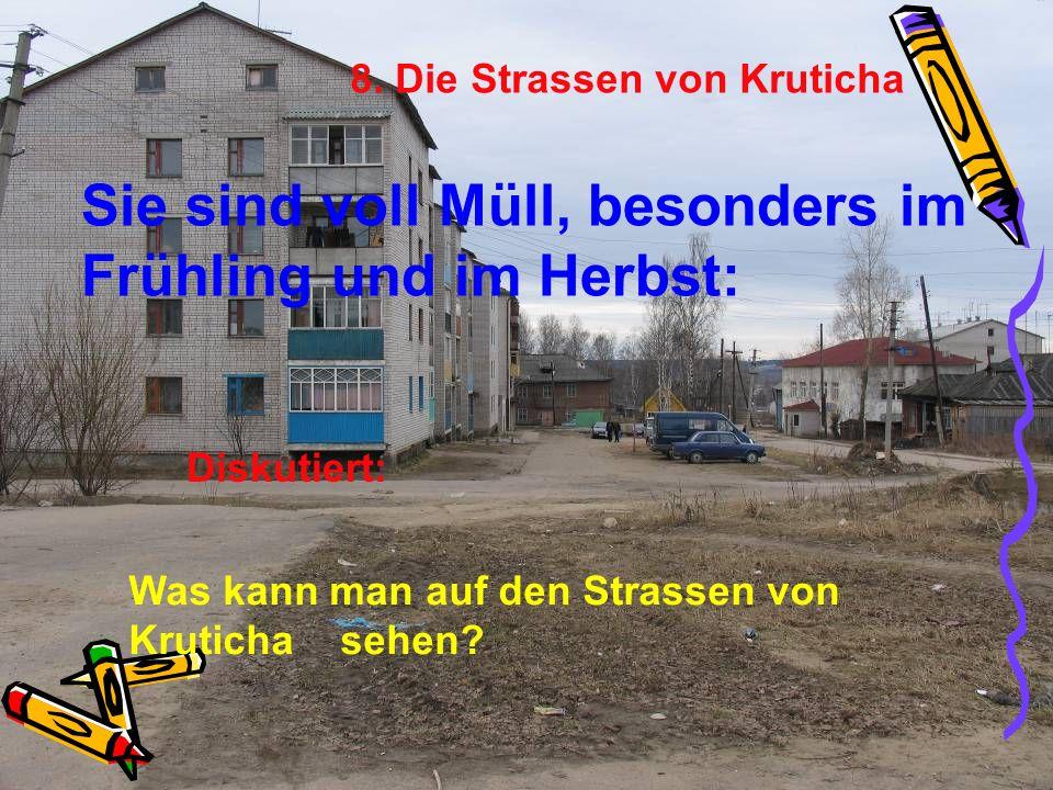 8. Die Strassen von Kruticha Sie sind voll Müll, besonders im Frühling und im Herbst: Was kann man auf den Strassen von Kruticha sehen? Diskutiert: