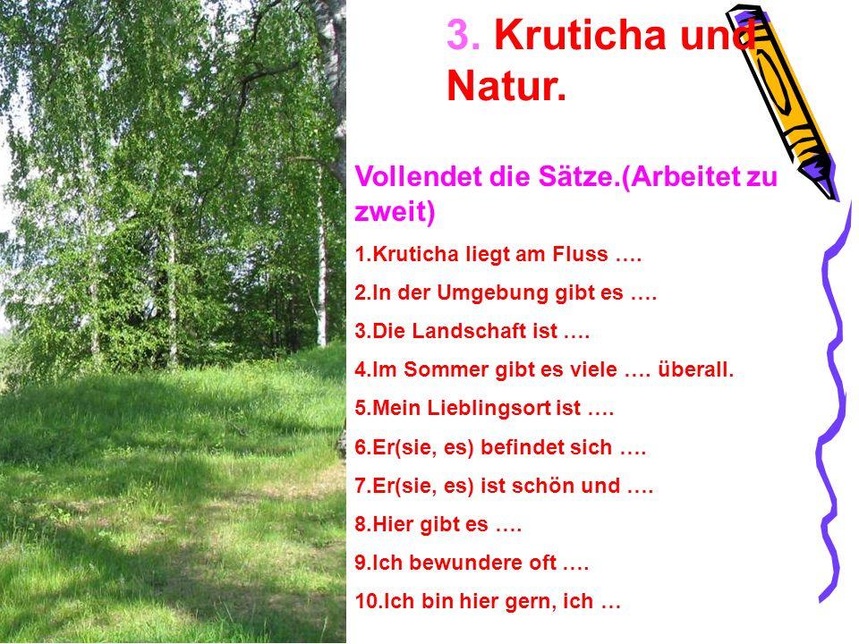 3. Kruticha und Natur. Vollendet die Sätze.(Arbeitet zu zweit) 1.Kruticha liegt am Fluss …. 2.In der Umgebung gibt es …. 3.Die Landschaft ist …. 4.Im