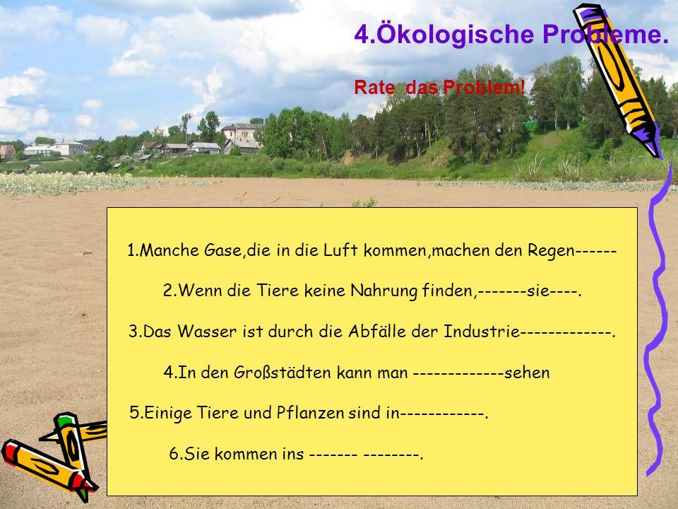 4.Ökologische Probleme. Rate das Problem! 1.Manche Gase,die in die Luft kommen,machen den Regen------ 2.Wenn die Tiere keine Nahrung finden,-------sie