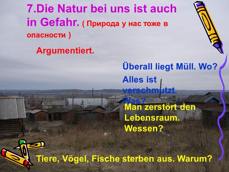 7.Die Natur bei uns ist auch in Gefahr. ( Природа у нас тоже в опасности ) Argumentiert. Überall liegt Müll. Wo? Alles ist verschmutzt. Was? Man zerst
