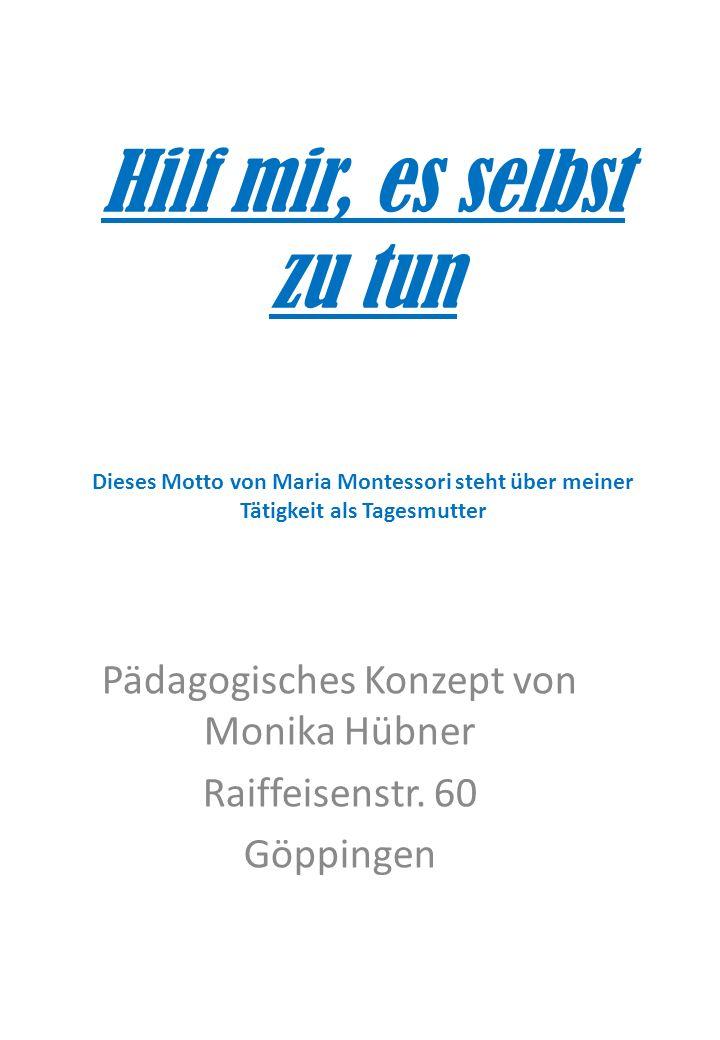 Hilf mir, es selbst zu tun Dieses Motto von Maria Montessori steht über meiner Tätigkeit als Tagesmutter Pädagogisches Konzept von Monika Hübner Raiff