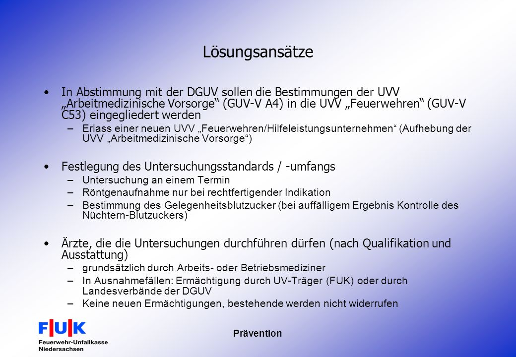 Prävention Lösungsansätze In Abstimmung mit der DGUV sollen die Bestimmungen der UVV Arbeitmedizinische Vorsorge (GUV-V A4) in die UVV Feuerwehren (GU