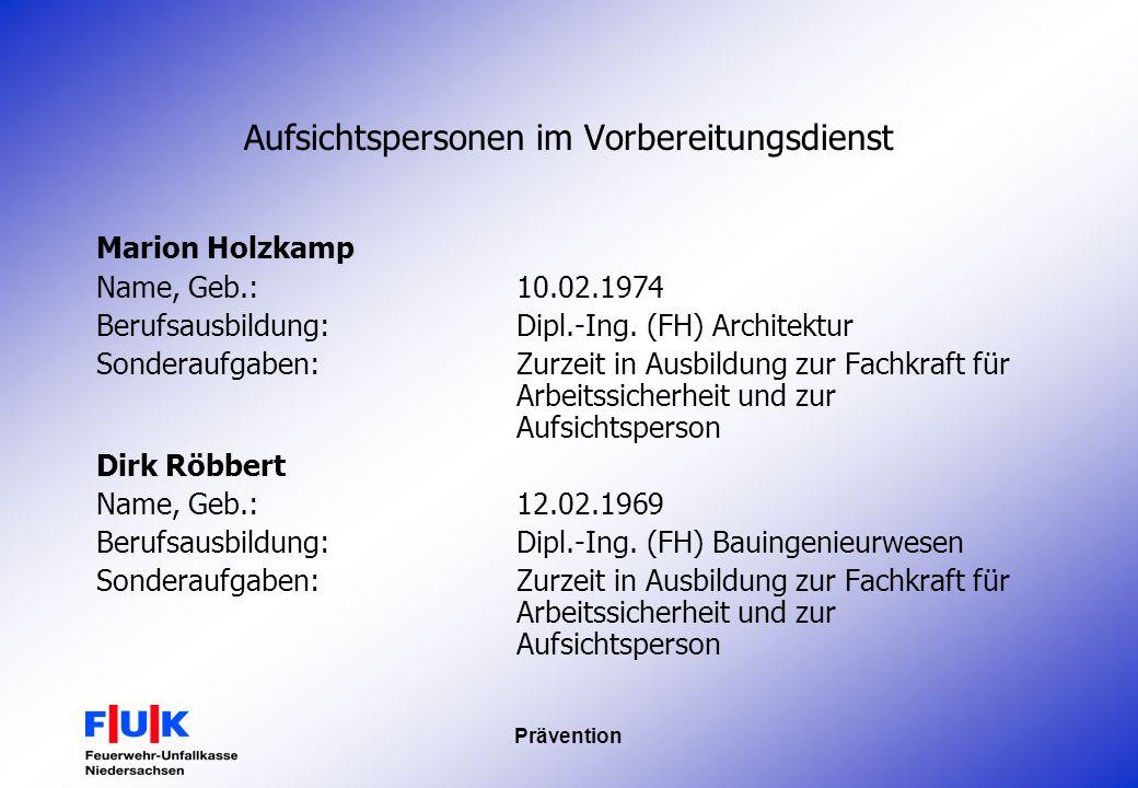 Prävention Aufsichtspersonen im Vorbereitungsdienst Marion Holzkamp Name, Geb.:10.02.1974 Berufsausbildung:Dipl.-Ing. (FH) Architektur Sonderaufgaben:
