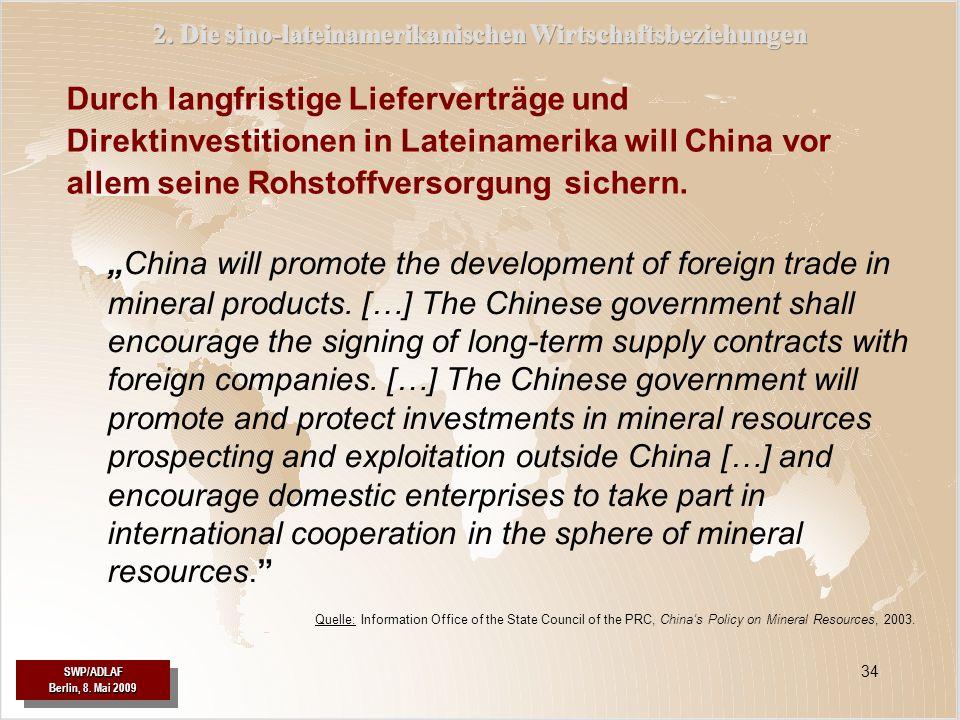 SWP/ADLAF Berlin, 8. Mai 2009 SWP/ADLAF 34 Durch langfristige Lieferverträge und Direktinvestitionen in Lateinamerika will China vor allem seine Rohst