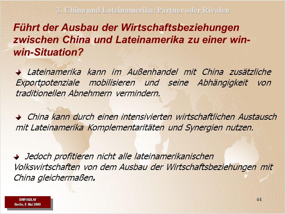 SWP/ADLAF Berlin, 8. Mai 2009 SWP/ADLAF 44 China kann durch einen intensivierten wirtschaftlichen Austausch mit Lateinamerika Komplementaritäten und S