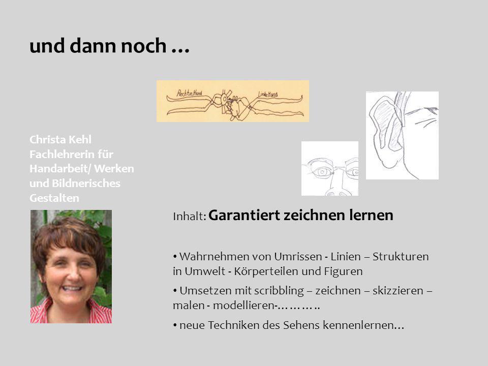 und dann noch … Christa Kehl Fachlehrerin für Handarbeit/ Werken und Bildnerisches Gestalten Inhalt: Garantiert zeichnen lernen Wahrnehmen von Umrisse