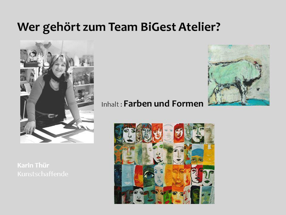 Wer gehört zum Team BiGest Atelier? Inhalt : Farben und Formen Karin Thür Kunstschaffende