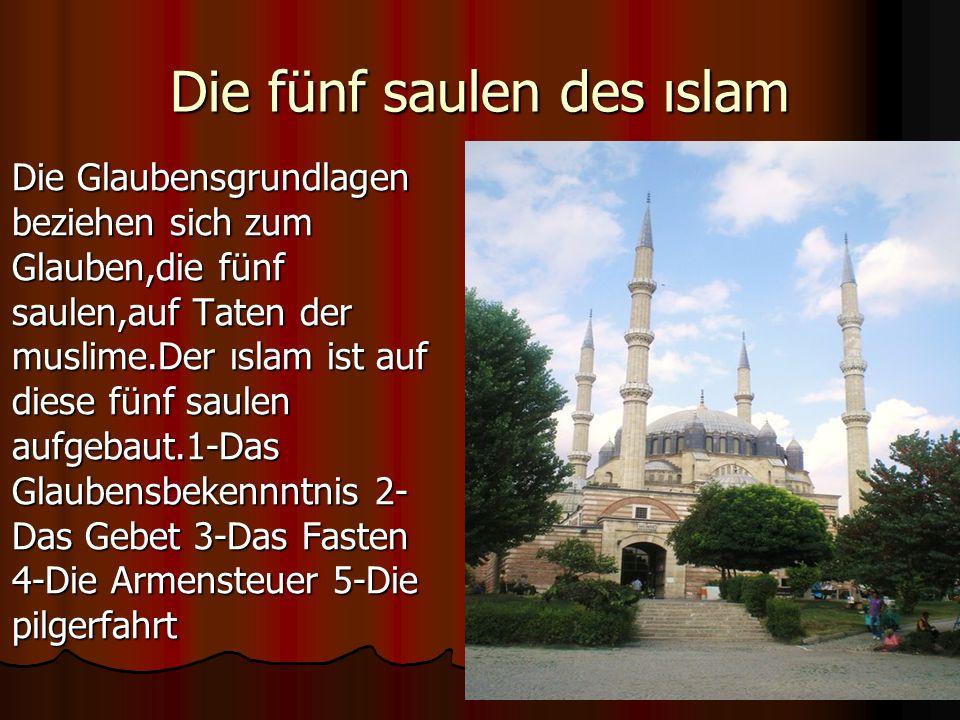 Die fünf saulen des ıslam Die Glaubensgrundlagen beziehen sich zum Glauben,die fünf saulen,auf Taten der muslime.Der ıslam ist auf diese fünf saulen aufgebaut.1-Das Glaubensbekennntnis 2- Das Gebet 3-Das Fasten 4-Die Armensteuer 5-Die pilgerfahrt Die Glaubensgrundlagen beziehen sich zum Glauben,die fünf saulen,auf Taten der muslime.Der ıslam ist auf diese fünf saulen aufgebaut.1-Das Glaubensbekennntnis 2- Das Gebet 3-Das Fasten 4-Die Armensteuer 5-Die pilgerfahrt