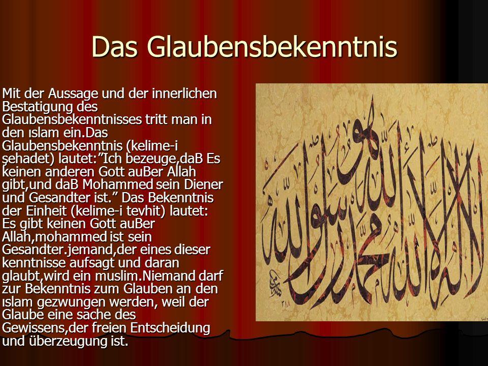 Das Glaubensbekenntnis Mit der Aussage und der innerlichen Bestatigung des Glaubensbekenntnisses tritt man in den ıslam ein.Das Glaubensbekenntnis (kelime-i şehadet) lautet:Ich bezeuge,daB Es keinen anderen Gott auBer Allah gibt,und daB Mohammed sein Diener und Gesandter ist.