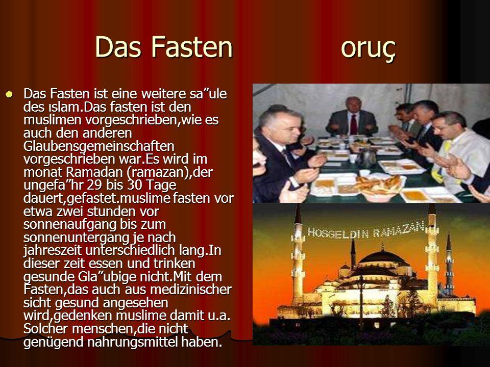 Das Fasten oruç Das Fasten ist eine weitere saule des ıslam.Das fasten ist den muslimen vorgeschrieben,wie es auch den anderen Glaubensgemeinschaften vorgeschrieben war.Es wird im monat Ramadan (ramazan),der ungefahr 29 bis 30 Tage dauert,gefastet.muslime fasten vor etwa zwei stunden vor sonnenaufgang bis zum sonnenuntergang je nach jahreszeit unterschiedlich lang.In dieser zeit essen und trinken gesunde Glaubige nicht.Mit dem Fasten,das auch aus medizinischer sicht gesund angesehen wird,gedenken muslime damit u.a.