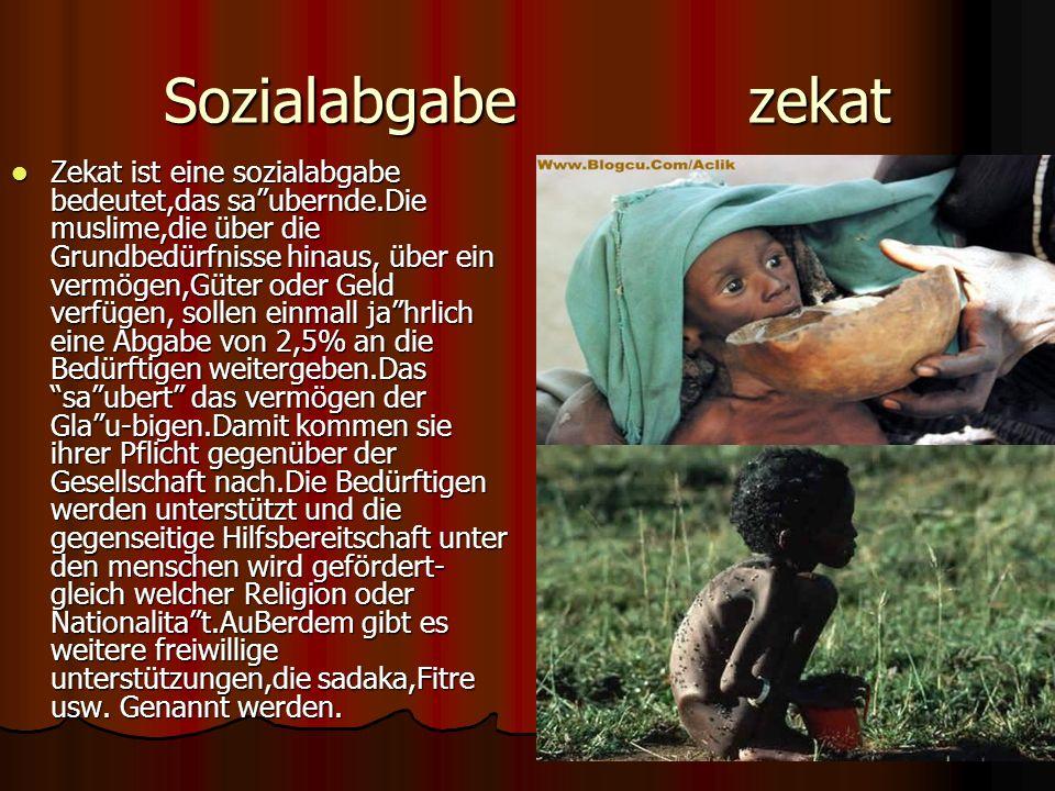 Sozialabgabe zekat Zekat ist eine sozialabgabe bedeutet,das saubernde.Die muslime,die über die Grundbedürfnisse hinaus, über ein vermögen,Güter oder Geld verfügen, sollen einmall jahrlich eine Abgabe von 2,5% an die Bedürftigen weitergeben.Das saubert das vermögen der Glau-bigen.Damit kommen sie ihrer Pflicht gegenüber der Gesellschaft nach.Die Bedürftigen werden unterstützt und die gegenseitige Hilfsbereitschaft unter den menschen wird gefördert- gleich welcher Religion oder Nationalitat.AuBerdem gibt es weitere freiwillige unterstützungen,die sadaka,Fitre usw.
