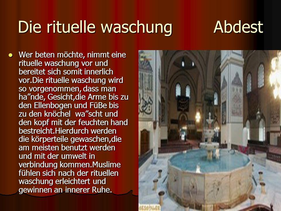 Die rituelle waschung Abdest Wer beten möchte, nimmt eine rituelle waschung vor und bereitet sich somit innerlich vor.Die rituelle waschung wird so vorgenommen, dass man hande, Gesicht,die Arme bis zu den Ellenbogen und FüBe bis zu den knöchel wascht und den kopf mit der feuchten hand bestreicht.Hierdurch werden die körperteile gewaschen,die am meisten benutzt werden und mit der umwelt in verbindung kommen.Muslime fühlen sich nach der rituellen waschung erleichtert und gewinnen an innerer Ruhe.