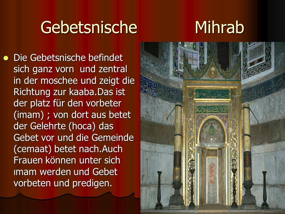 Gebetsnische Mihrab Die Gebetsnische befindet sich ganz vorn und zentral in der moschee und zeigt die Richtung zur kaaba.Das ist der platz für den vorbeter (imam) ; von dort aus betet der Gelehrte (hoca) das Gebet vor und die Gemeinde (cemaat) betet nach.Auch Frauen können unter sich ımam werden und Gebet vorbeten und predigen.