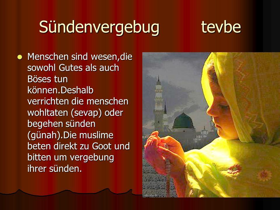 Sündenvergebug tevbe Menschen sind wesen,die sowohl Gutes als auch Böses tun können.Deshalb verrichten die menschen wohltaten (sevap) oder begehen sünden (günah).Die muslime beten direkt zu Goot und bitten um vergebung ihrer sünden.