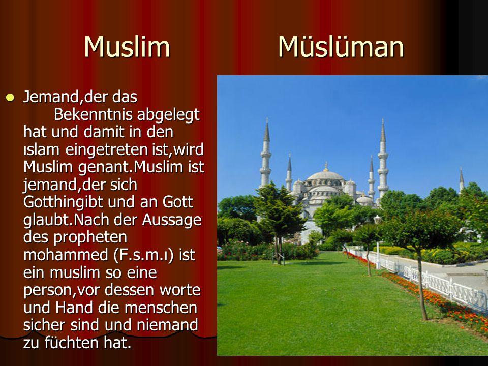 Muslim Müslüman Jemand,der das Bekenntnis abgelegt hat und damit in den ıslam eingetreten ist,wird Muslim genant.Muslim ist jemand,der sich Gotthingibt und an Gott glaubt.Nach der Aussage des propheten mohammed (F.s.m.ı) ist ein muslim so eine person,vor dessen worte und Hand die menschen sicher sind und niemand zu füchten hat.