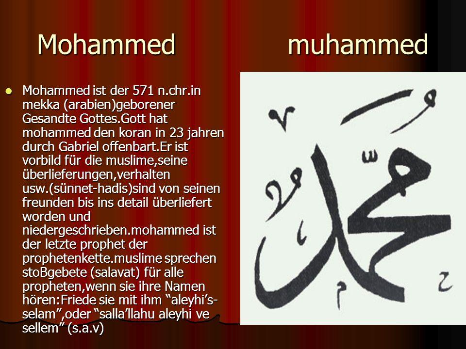 Mohammed muhammed Mohammed ist der 571 n.chr.in mekka (arabien)geborener Gesandte Gottes.Gott hat mohammed den koran in 23 jahren durch Gabriel offenbart.Er ist vorbild für die muslime,seine überlieferungen,verhalten usw.(sünnet-hadis)sind von seinen freunden bis ins detail überliefert worden und niedergeschrieben.mohammed ist der letzte prophet der prophetenkette.muslime sprechen stoBgebete (salavat) für alle propheten,wenn sie ihre Namen hören:Friede sie mit ihm aleyhis- selam,oder sallallahu aleyhi ve sellem (s.a.v) Mohammed ist der 571 n.chr.in mekka (arabien)geborener Gesandte Gottes.Gott hat mohammed den koran in 23 jahren durch Gabriel offenbart.Er ist vorbild für die muslime,seine überlieferungen,verhalten usw.(sünnet-hadis)sind von seinen freunden bis ins detail überliefert worden und niedergeschrieben.mohammed ist der letzte prophet der prophetenkette.muslime sprechen stoBgebete (salavat) für alle propheten,wenn sie ihre Namen hören:Friede sie mit ihm aleyhis- selam,oder sallallahu aleyhi ve sellem (s.a.v)