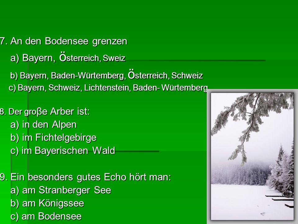 7. An den Bodensee grenzen a) Bayern, ö sterreich, Sweiz a) Bayern, ö sterreich, Sweiz b) Bayern, Baden-Würtemberg, ö sterreich, Schweiz b) Bayern, Ba