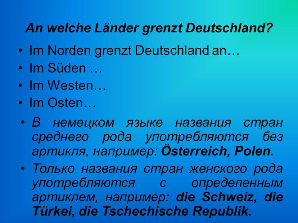 An welche Länder grenzt Deutschland? Im Norden grenzt Deutschland an… Im Süden … Im Westen… Im Osten… В немецком языке названия стран среднего рода уп