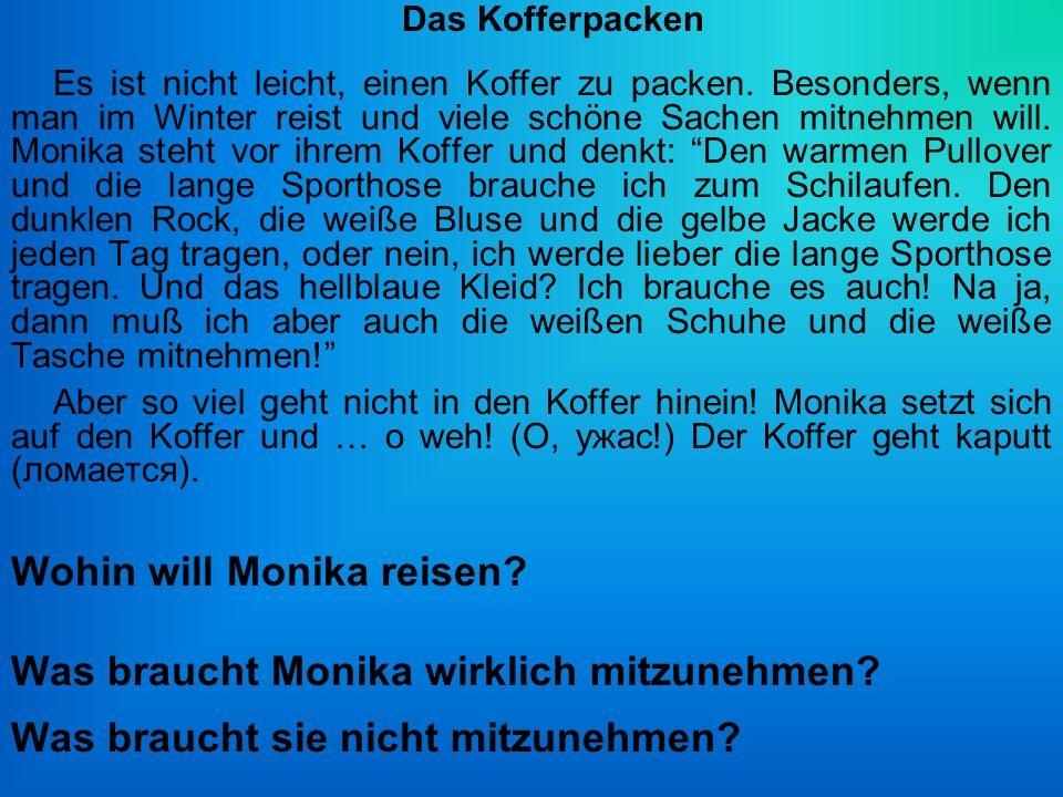 Wohin will Monika reisen? Was braucht Monika wirklich mitzunehmen? Was braucht sie nicht mitzunehmen? Das Kofferpacken Es ist nicht leicht, einen Koff
