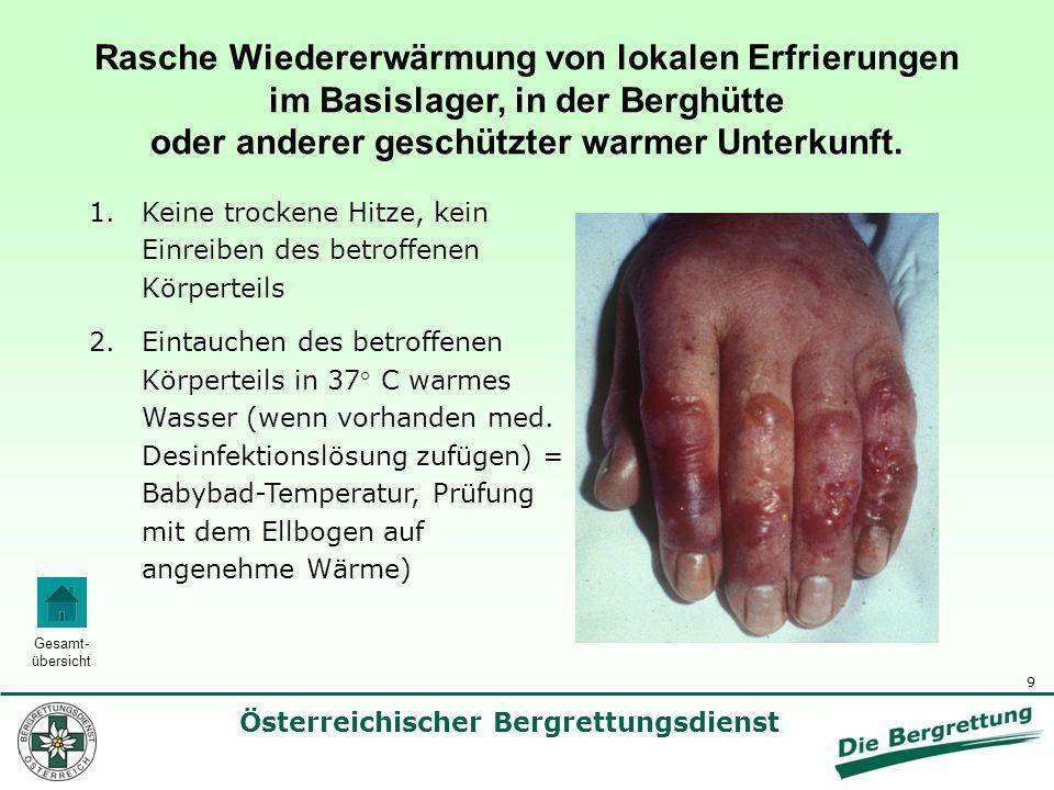 10 Österreichischer Bergrettungsdienst Gesamt- übersicht Rasche Wiedererwärmung von lokalen Erfrierungen im Basislager, in der Berghütte oder anderer geschützter warmer Unterkunft 3.Laufendes Zufügen von warmem Wasser, um eine konstante Temperatur zu halten.